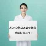ADHDかなと思ったら、病院に行こう!パート1 診断を受けるメリット・デメリット