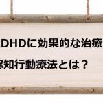 ADHDに効果的な治療法、認知行動療法とは?