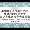 【実施報告】ADHDタイプのための発達凸凹を活かすという生き方を考える会
